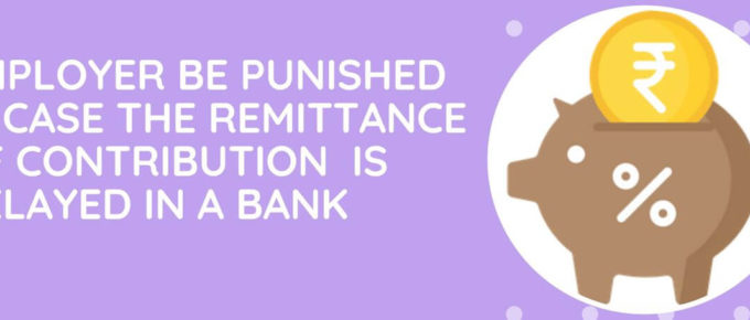 Employer Be Punished In Case The Remittance Of Contribution By Him Is Delayed In A Bank Or Post Office